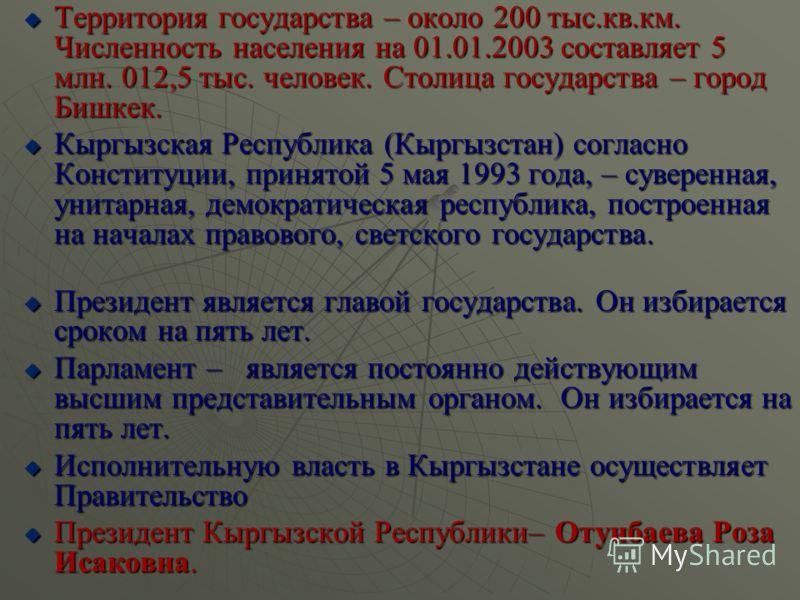 Территория государства – около 200 тыс.кв.км. Численность населения на 01.01.2003 составляет 5 млн. 012,5 тыс. человек. Столица государства – город Бишкек. Территория государства – около 200 тыс.кв.км. Численность населения на 01.01.2003 составляет 5