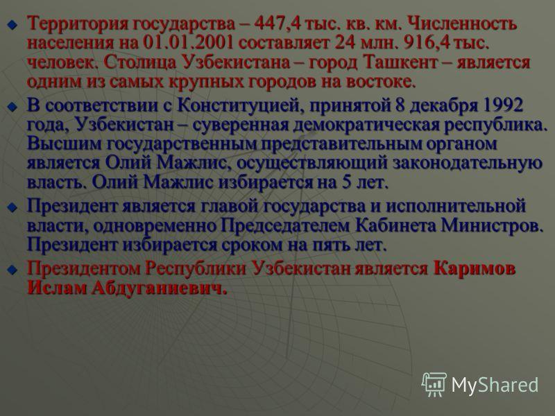 Территория государства – 447,4 тыс. кв. км. Численность населения на 01.01.2001 составляет 24 млн. 916,4 тыс. человек. Столица Узбекистана – город Ташкент – является одним из самых крупных городов на востоке. Территория государства – 447,4 тыс. кв. к