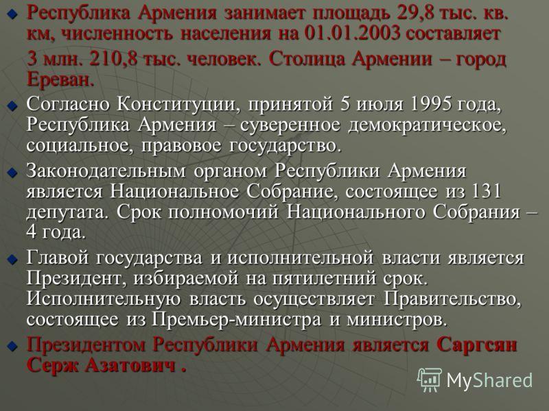 Республика Армения занимает площадь 29,8 тыс. кв. км, численность населения на 01.01.2003 составляет Республика Армения занимает площадь 29,8 тыс. кв. км, численность населения на 01.01.2003 составляет 3 млн. 210,8 тыс. человек. Столица Армении – гор