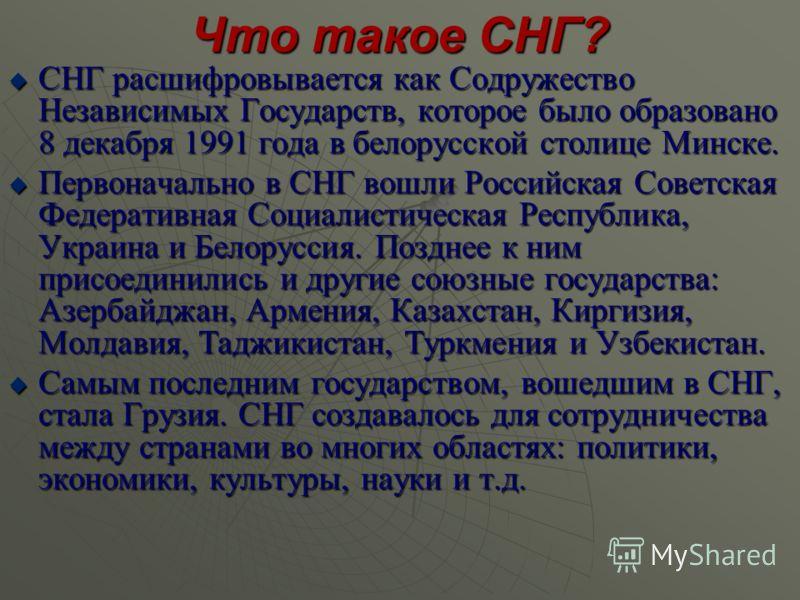 Что такое СНГ? СНГ расшифровывается как Содружество Независимых Государств, которое было образовано 8 декабря 1991 года в белорусской столице Минске. СНГ расшифровывается как Содружество Независимых Государств, которое было образовано 8 декабря 1991