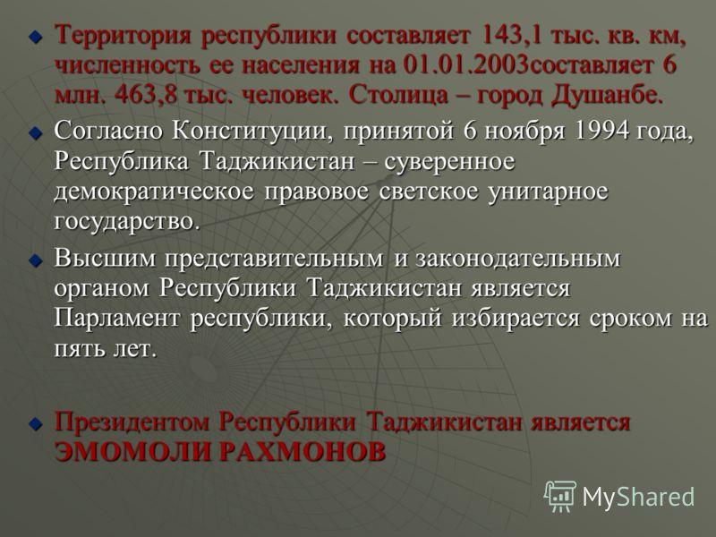 Территория республики составляет 143,1 тыс. кв. км, численность ее населения на 01.01.2003составляет 6 млн. 463,8 тыс. человек. Столица – город Душанбе. Территория республики составляет 143,1 тыс. кв. км, численность ее населения на 01.01.2003составл