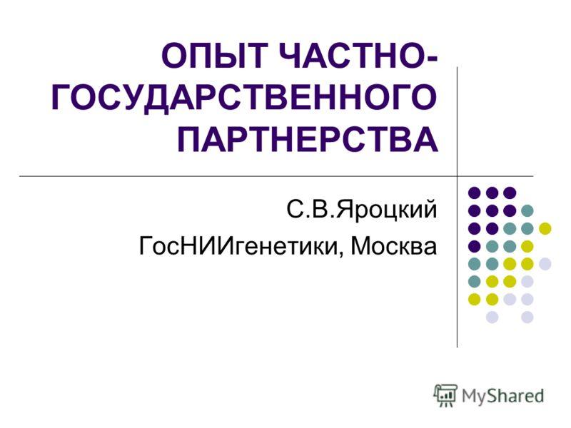 ОПЫТ ЧАСТНО- ГОСУДАРСТВЕННОГО ПАРТНЕРСТВА С.В.Яроцкий ГосНИИгенетики, Москва