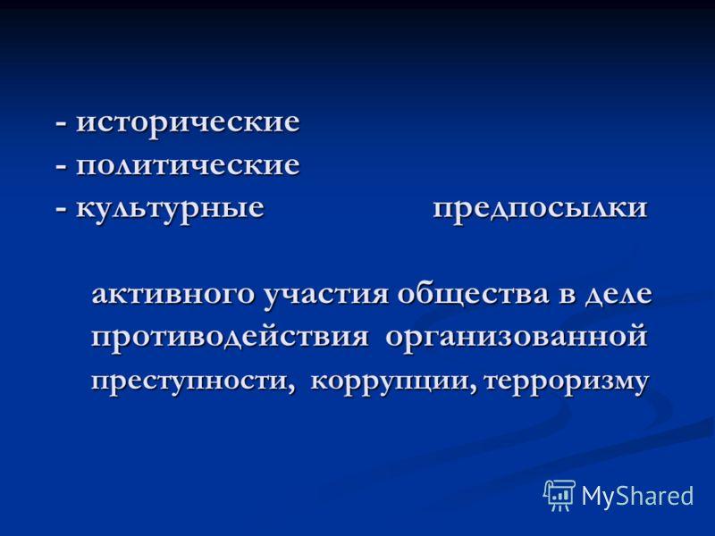 - исторические - политические - культурные предпосылки активного участия общества в деле противодействия организованной преступности, коррупции, терроризму