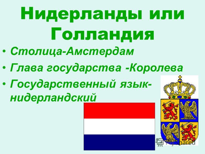 Нидерланды или Голландия Столица-Амстердам Глава государства -Королева Государственный язык- нидерландский