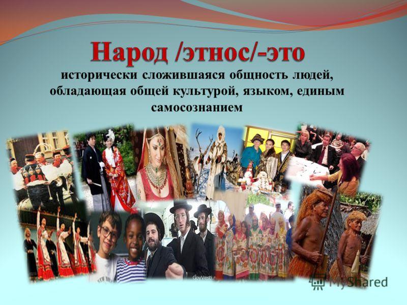 исторически сложившаяся общность людей, обладающая общей культурой, языком, единым самосознанием