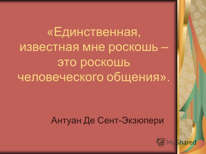 «Единственная, известная мне роскошь – это роскошь человеческого общения». Антуан Де Сент-Экзюпери