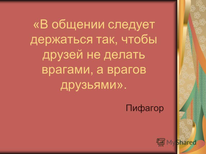 «В общении следует держаться так, чтобы друзей не делать врагами, а врагов друзьями». Пифагор