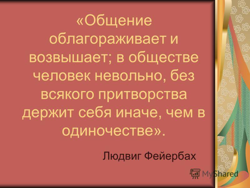 «Общение облагораживает и возвышает; в обществе человек невольно, без всякого притворства держит себя иначе, чем в одиночестве». Людвиг Фейербах