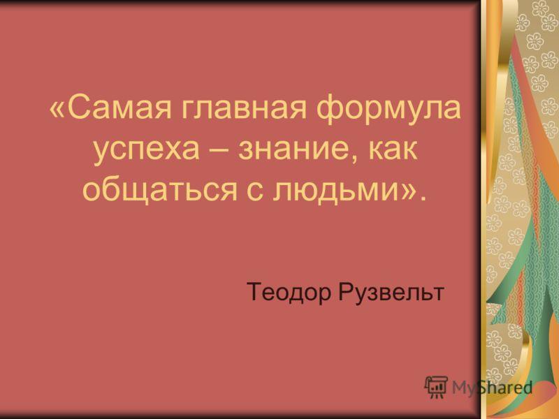 «Самая главная формула успеха – знание, как общаться с людьми». Теодор Рузвельт