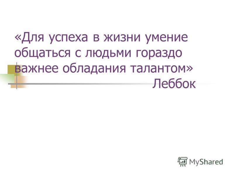 «Для успеха в жизни умение общаться с людьми гораздо важнее обладания талантом» Леббок