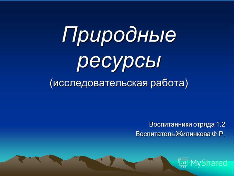 Природные ресурсы (исследовательская работа) Воспитанники отряда 1.2 Воспитатель Жилинкова Ф.Р.