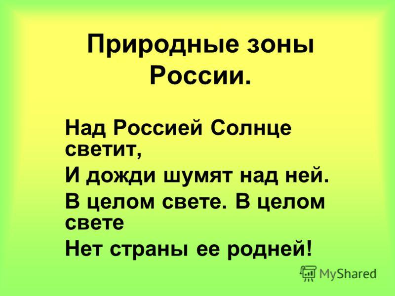 Природные зоны России. Над Россией Солнце светит, И дожди шумят над ней. В целом свете. В целом свете Нет страны ее родней!