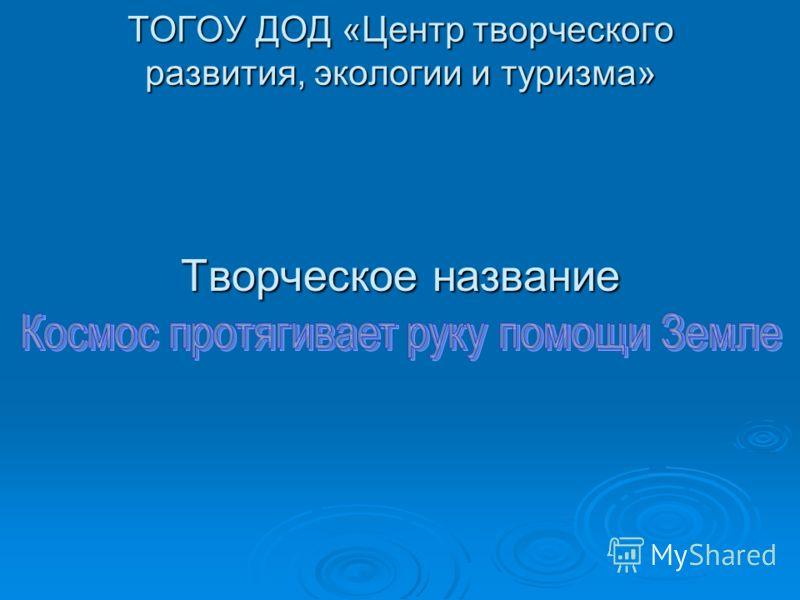 ТОГОУ ДОД «Центр творческого развития, экологии и туризма» Творческое название