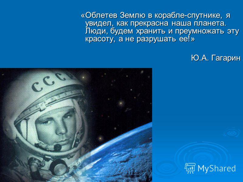 «Облетев Землю в корабле-спутнике, я увидел, как прекрасна наша планета. Люди, будем хранить и преумножать эту красоту, а не разрушать ее!» «Облетев Землю в корабле-спутнике, я увидел, как прекрасна наша планета. Люди, будем хранить и преумножать эту