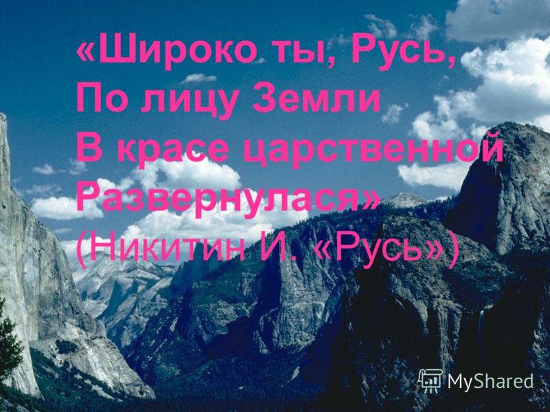 «Широко ты, Русь, По лицу Земли В красе царственной Развернулася» (Никитин И. «Русь»)