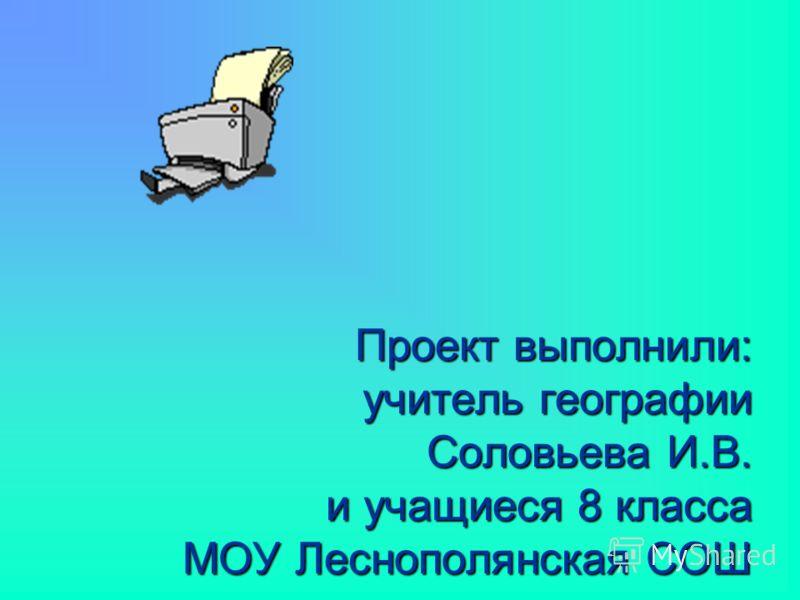 Проект выполнили: учитель географии Соловьева И.В. и учащиеся 8 класса МОУ Леснополянская СОШ