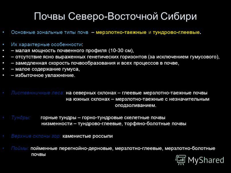 Почвы Северо-Восточной Сибири Основные зональные типы почв – мерзлотно-таежные и тундрово-глеевые. Их характерные особенности: – малая мощность почвенного профиля (10-30 см), – отсутствие ясно выраженных генетических горизонтов (за исключением гумусо
