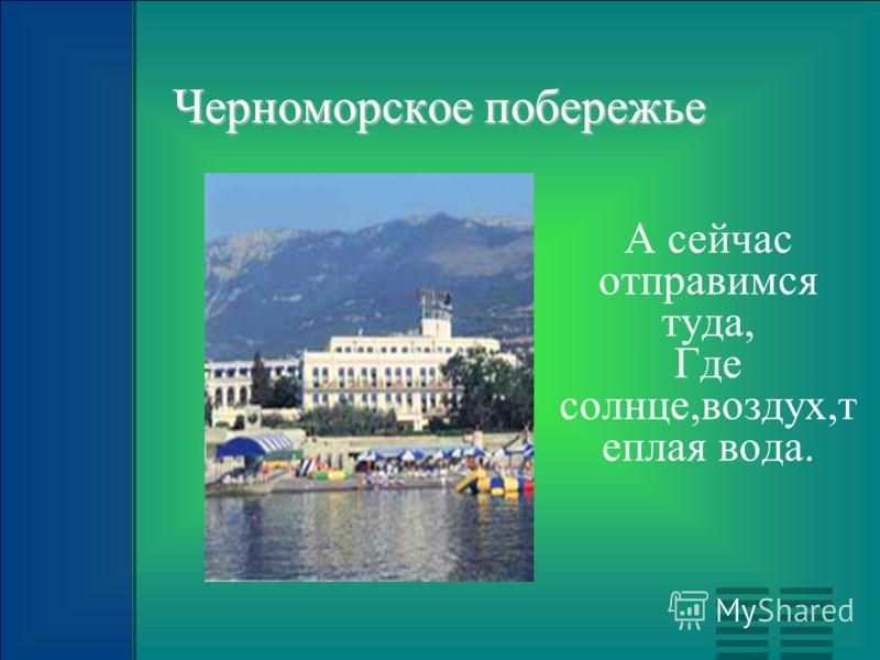 Черноморское побережье А сейчас отправимся туда, Где солнце,воздух,т еплая вода.