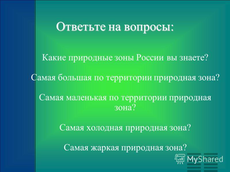 Ответьте на вопросы: Какие природные зоны России вы знаете? Самая большая по территории природная зона? Самая маленькая по территории природная зона? Самая холодная природная зона? Самая жаркая природная зона?