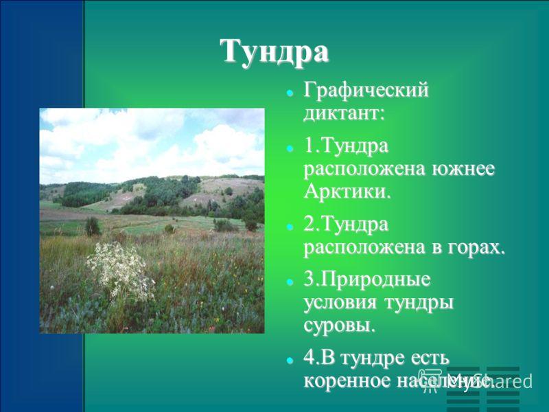 Тундра Графический диктант: Графический диктант: 1.Тундра расположена южнее Арктики. 1.Тундра расположена южнее Арктики. 2.Тундра расположена в горах. 2.Тундра расположена в горах. 3.Природные условия тундры суровы. 3.Природные условия тундры суровы.