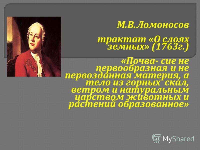М. В. Ломоносов трактат « О слоях земных » (1763 г.) « Почва - сие не первообразная и не первозданная материя, а тело из горных скал, ветром и натуральным царством животных и растений образованное »