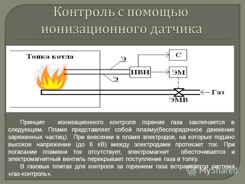 Принцип ионизационного контроля горения газа заключается в следующем. Пламя представляет собой плазму(беспорядочное движение заряженных частиц). При внесении в пламя электродов, на которые подано высокое напряжение (до 6 кВ) между электродами протека