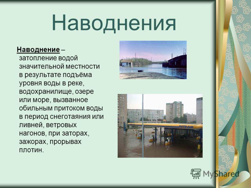 Наводнения Наводнение – затопление водой значительной местности в результате подъёма уровня воды в реке, водохранилище, озере или море, вызванное обильным притоком воды в период снеготаяния или ливней, ветровых нагонов, при заторах, зажорах, прорывах