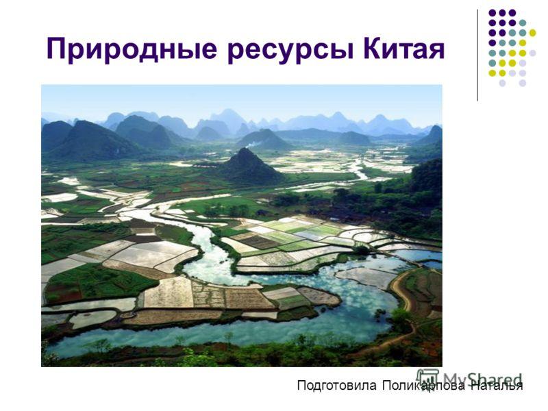 Природные ресурсы Китая Подготовила Поликарпова Наталья