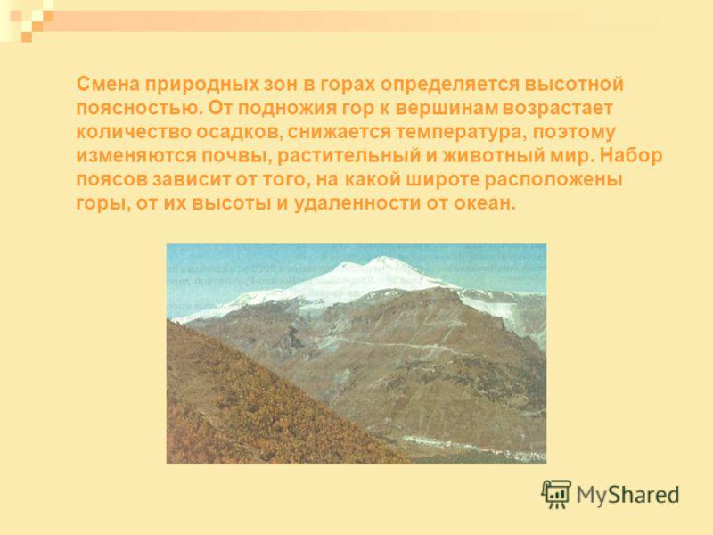 Смена природных зон в горах определяется высотной поясностью. От подножия гор к вершинам возрастает количество осадков, снижается температура, поэтому изменяются почвы, растительный и животный мир. Набор поясов зависит от того, на какой широте распол