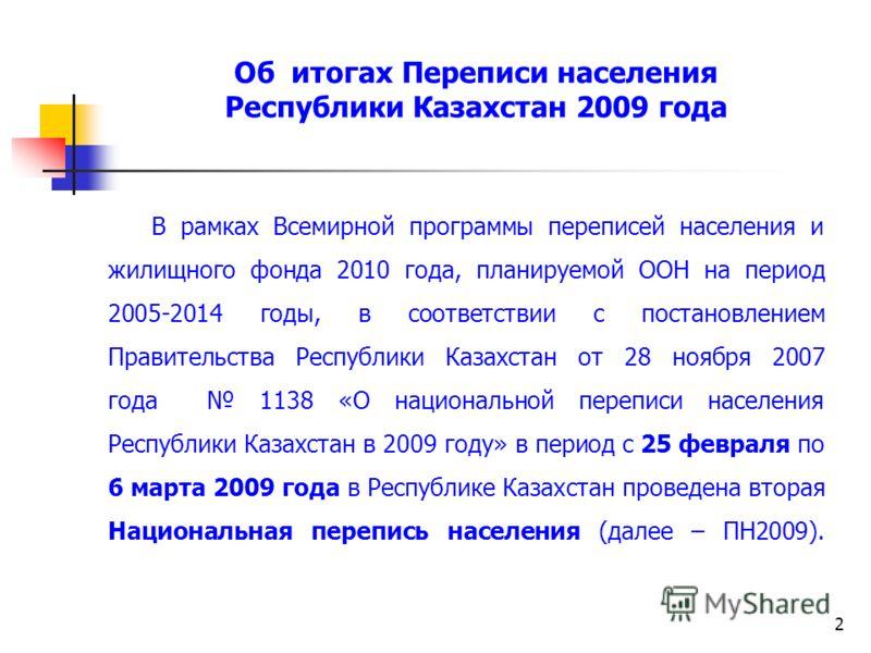 2 Об итогах Переписи населения Республики Казахстан 2009 года В рамках Всемирной программы переписей населения и жилищного фонда 2010 года, планируемой ООН на период 2005-2014 годы, в соответствии с постановлением Правительства Республики Казахстан о