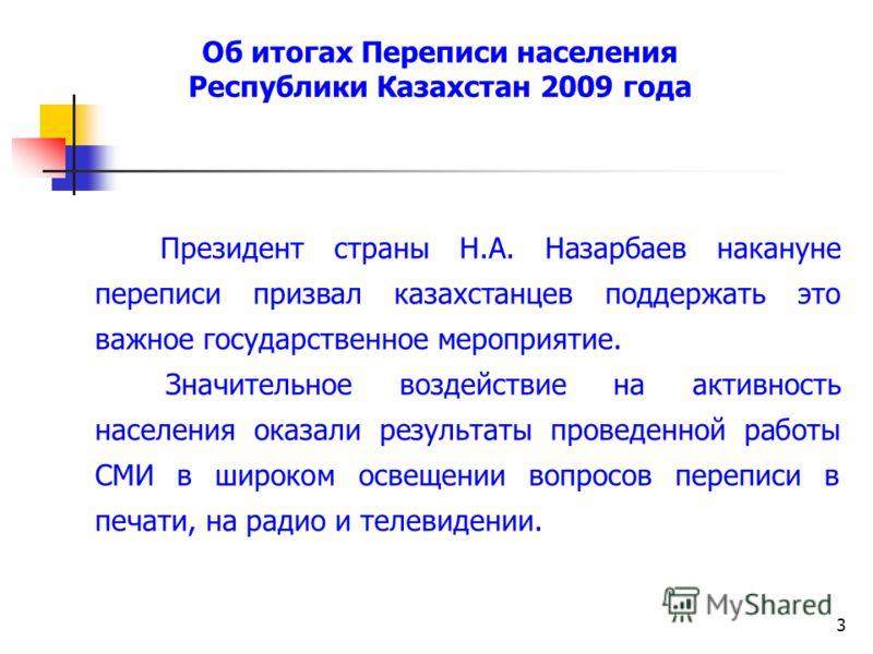 3 Президент страны Н.А. Назарбаев накануне переписи призвал казахстанцев поддержать это важное государственное мероприятие. Значительное воздействие на активность населения оказали результаты проведенной работы СМИ в широком освещении вопросов перепи