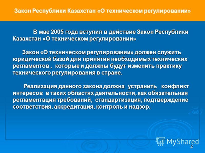2 Закон Республики Казахстан «О техническом регулировании» В мае 2005 года вступил в действие Закон Республики Казахстан «О техническом регулировании» Закон «О техническом регулировании» должен служить юридической базой для принятия необходимых техни