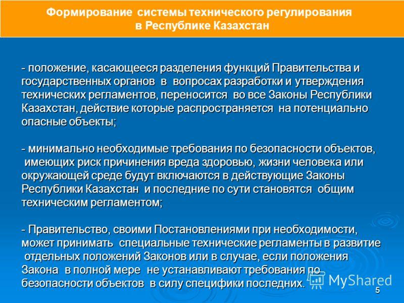 5 - положение, касающееся разделения функций Правительства и государственных органов в вопросах разработки и утверждения технических регламентов, переносится во все Законы Республики Казахстан, действие которые распространяется на потенциально опасны
