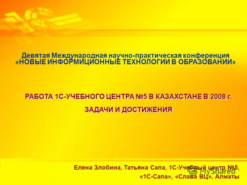 Работа 1С-Учебного центра 5 в Казахстане в 2008 г. Задачи и достижения Девятая Международная научно-практическая конференция «НОВЫЕ ИНФОРМИЦИОННЫЕ ТЕХНОЛОГИИ В ОБРАЗОВАНИИ» РАБОТА 1С-УЧЕБНОГО ЦЕНТРА 5 В КАЗАХСТАНЕ В 2008 г. ЗАДАЧИ И ДОСТИЖЕНИЯ РАБОТА