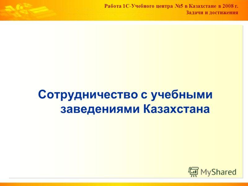 Работа 1С-Учебного центра 5 в Казахстане в 2008 г. Задачи и достижения Сотрудничество с учебными заведениями Казахстана
