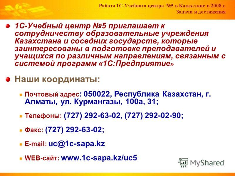 Работа 1С-Учебного центра 5 в Казахстане в 2008 г. Задачи и достижения 1С-Учебный центр 5 приглашает к сотрудничеству образовательные учреждения Казахстана и соседних государств, которые заинтересованы в подготовке преподавателей и учащихся по различ