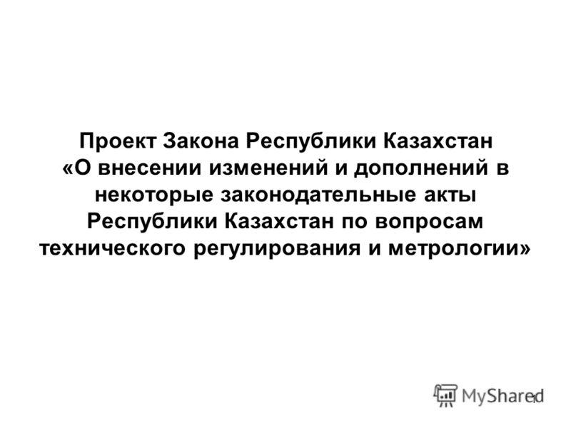 1 Проект Закона Республики Казахстан «О внесении изменений и дополнений в некоторые законодательные акты Республики Казахстан по вопросам технического регулирования и метрологии»