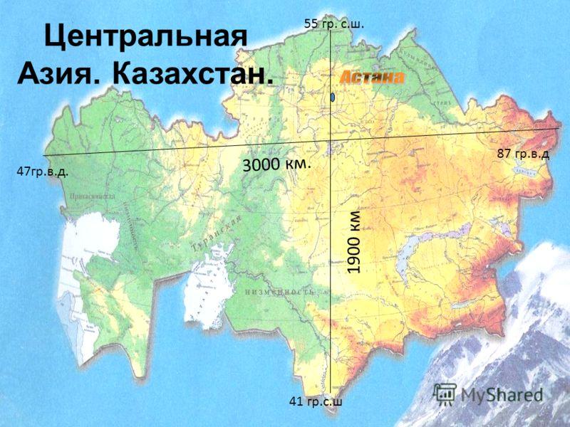 3000 км. 1900 км 55 гр. с.ш. 41 гр.с.ш 47гр.в.д. 87 гр.в.д Центральная Азия. Казахстан.