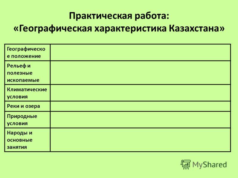 Практическая работа: «Географическая характеристика Казахстана» Географическо е положение Рельеф и полезные ископаемые Климатические условия Реки и озера Природные условия Народы и основные занятия