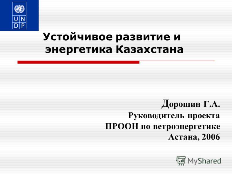 Д орошин Г.А. Руководитель проекта ПРООН по ветроэнергетике Астана, 2006 Устойчивое развитие и энергетика Казахстана