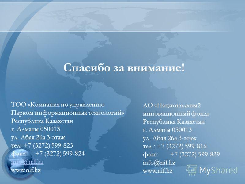Спасибо за внимание! ТОО «Компания по управлению Парком информационных технологий» Республика Казахстан г. Алматы 050013 ул. Абая 26а 3-этаж тел: +7 (3272) 599-823 факс: +7 (3272) 599-824 info@nif.kz www.nif.kz АО «Национальный инновационный фонд» Ре