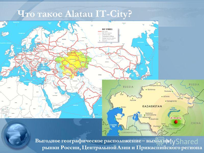 Выгодное географическое расположение – выход на рынки России, Центральной Азии и Прикаспийского региона