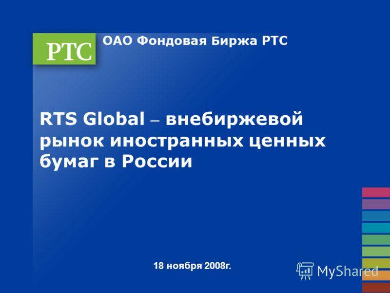 18 ноября 2008г. RTS Global – внебиржевой рынок иностранных ценных бумаг в России