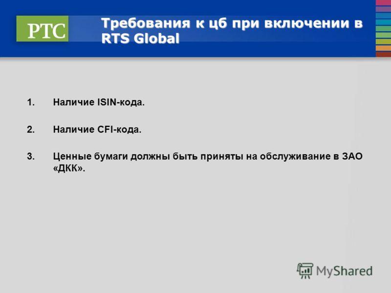 Требования к цб при включении в RTS Global 1.Наличие ISIN-кода. 2.Наличие СFI-кода. 3.Ценные бумаги должны быть приняты на обслуживание в ЗАО «ДКК».