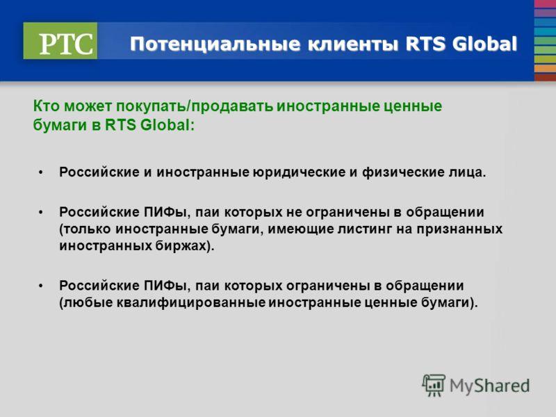 Потенциальные клиенты RTS Global Кто может покупать/продавать иностранные ценные бумаги в RTS Global: Российские и иностранные юридические и физические лица. Российские ПИФы, паи которых не ограничены в обращении (только иностранные бумаги, имеющие л