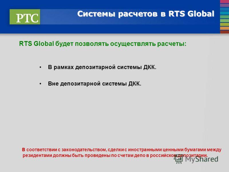Системы расчетов в RTS Global RTS Global будет позволять осуществлять расчеты: В рамках депозитарной системы ДКК. Вне депозитарной системы ДКК. В соответствии с законодательством, сделки с иностранными ценными бумагами между резидентами должны быть п