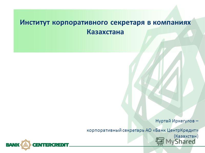Институт корпоративного секретаря в компаниях Казахстана Нуртай Иркегулов – корпоративный секретарь АО «Банк ЦентрКредит» (Казахстан)