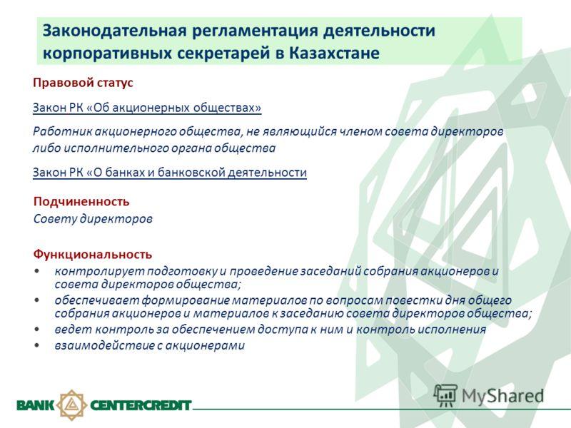 Законодательная регламентация деятельности корпоративных секретарей в Казахстане Подчиненность Совету директоров Функциональность контролирует подготовку и проведение заседаний собрания акционеров и совета директоров общества; обеспечивает формирован