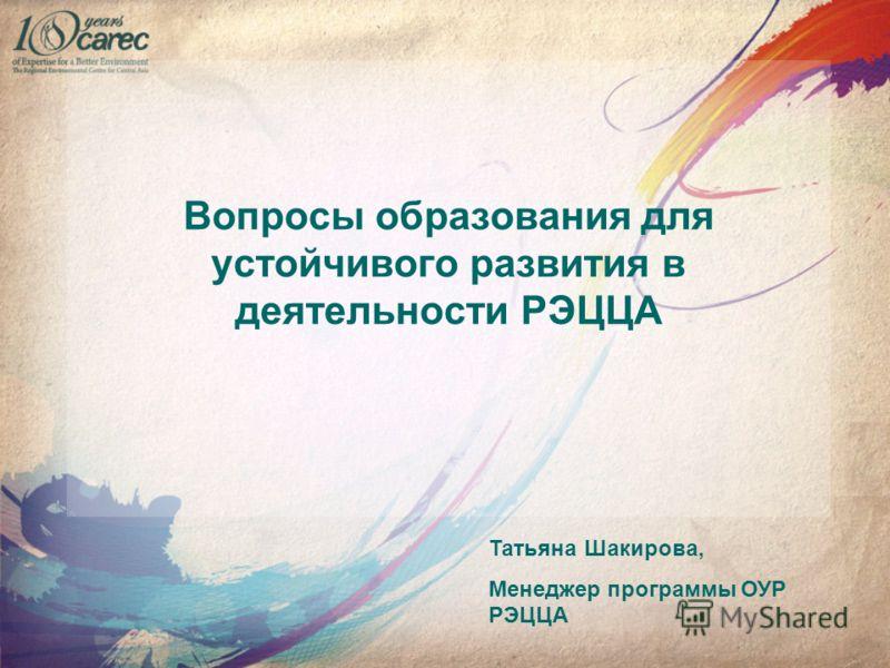 Вопросы образования для устойчивого развития в деятельности РЭЦЦА Татьяна Шакирова, Менеджер программы ОУР РЭЦЦА