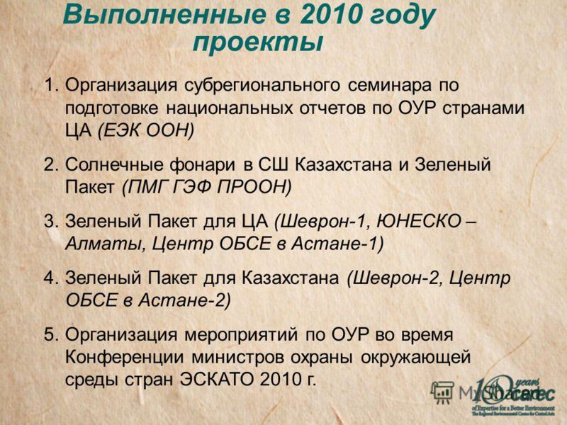 Выполненные в 2010 году проекты 1.Организация субрегионального семинара по подготовке национальных отчетов по ОУР странами ЦА (ЕЭК ООН) 2.Солнечные фонари в СШ Казахстана и Зеленый Пакет (ПМГ ГЭФ ПРООН) 3.Зеленый Пакет для ЦА (Шеврон-1, ЮНЕСКО – Алма